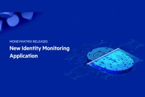 MoneyMatrix launches its new Identity Monitoring Application